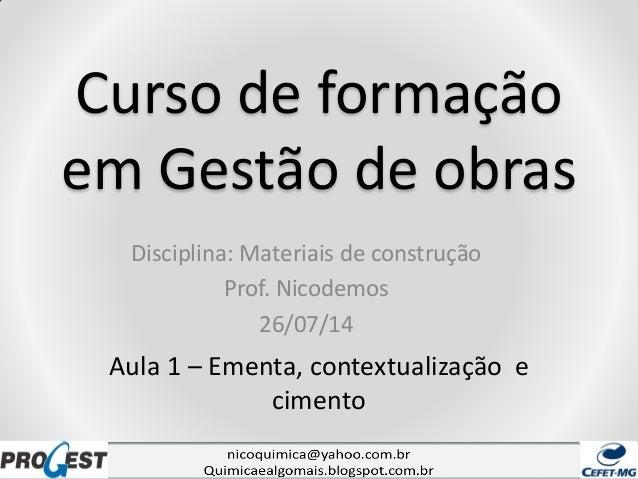Curso de formação em Gestão de obras Disciplina: Materiais de construção Prof. Nicodemos 26/07/14 Aula 1 – Ementa, context...