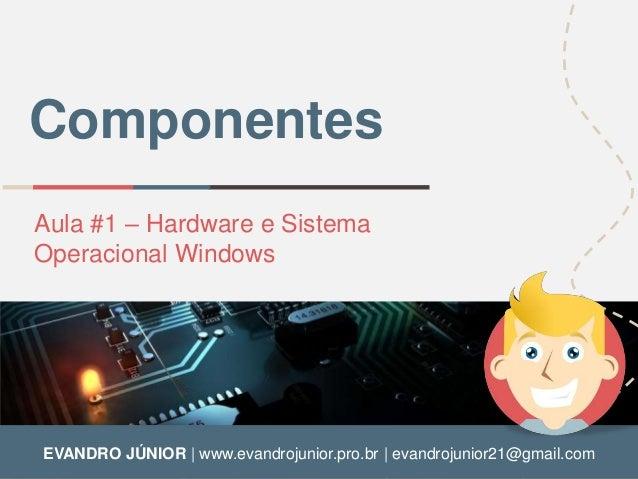 Componentes  Aula #1 – Hardware e Sistema  Operacional Windows  EVANDRO JÚNIOR | www.evandrojunior.pro.br | evandrojunior2...