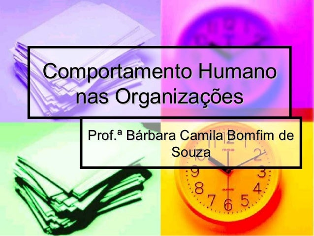 Comportamento HumanoComportamento Humano nas Organizaçõesnas Organizações Prof.ª Bárbara Camila Bomfim deProf.ª Bárbara Ca...