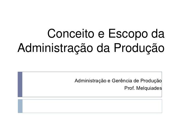 Conceito e Escopo da Administração da Produção<br />Administração e Gerência de Produção<br />Prof. Melquiades<br />