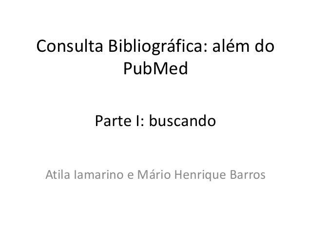 Consulta Bibliográfica: além do PubMed Atila Iamarino e Mário Henrique Barros Parte I: buscando