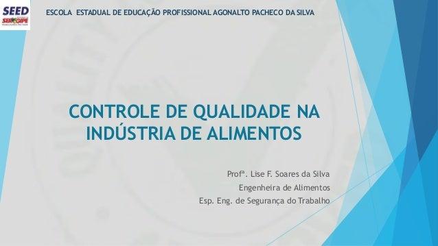 CONTROLE DE QUALIDADE NA INDÚSTRIA DE ALIMENTOS Profª. Lise F. Soares da Silva Engenheira de Alimentos Esp. Eng. de Segura...