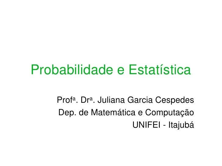 Probabilidade e Estatística      Profa. Dra. Juliana Garcia Cespedes     Dep. de Matemática e Computação                  ...