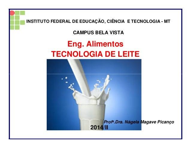 Eng. Alimentos TECNOLOGIA DE LEITE INSTITUTO FEDERAL DE EDUCAÇÃO, CIÊNCIA E TECNOLOGIA - MT CAMPUS BELA VISTA Profa.Dra. N...