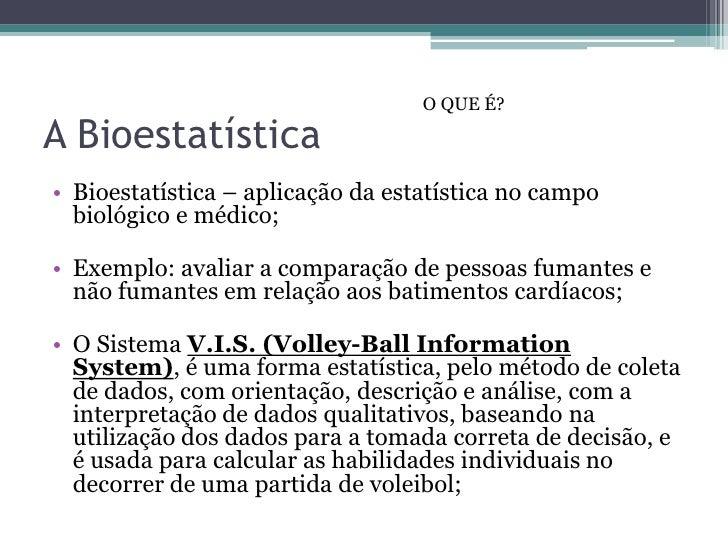O QUE É?A Bioestatística• Bioestatística – aplicação da estatística no campo  biológico e médico;• Exemplo: avaliar a comp...