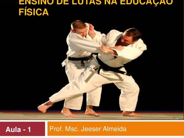 ENSINO DE LUTAS NA EDUCAÇÃO    FÍSICAAula - 1   Prof. Msc. Jeeser Almeida