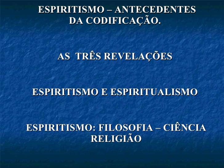 <ul><li>ESPIRITISMO – ANTECEDENTES DA CODIFICAÇÃO.  </li></ul><ul><li>AS  TRÊS REVELAÇÕES  </li></ul><ul><li>ESPIRITISMO E...