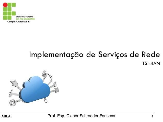 1AULA : Campus Charqueadas Prof. Esp. Cleber Schroeder Fonseca Implementação de Serviços de Rede TSI-4AN