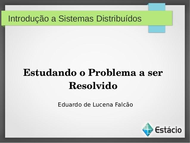 Introdução a Sistemas DistribuídosEstudandooProblemaaserResolvidoEduardo de Lucena Falcão
