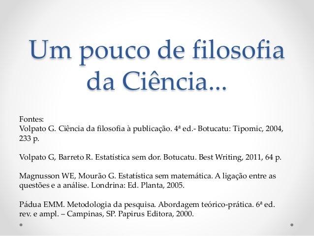 Um pouco de filosofia da Ciência... Fontes: Volpato G. Ciência da filosofia à publicação. 4ª ed.- Botucatu: Tipomic, 2004,...