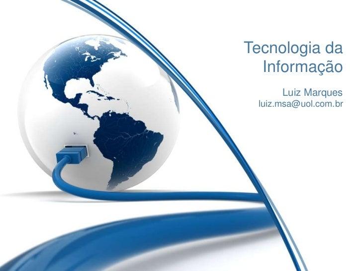 Tecnologia da  Informação      Luiz Marques luiz.msa@uol.com.br