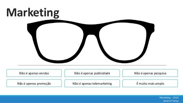 Marketing Marketing – 2016 Janaíra França Não é apenas vendas Não é apenas promoção Não é apenas publicidade Não é apenas ...