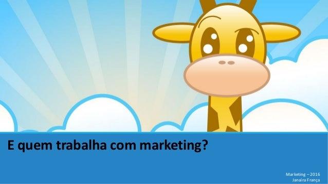 E quem trabalha com marketing? Marketing – 2016 Janaíra França