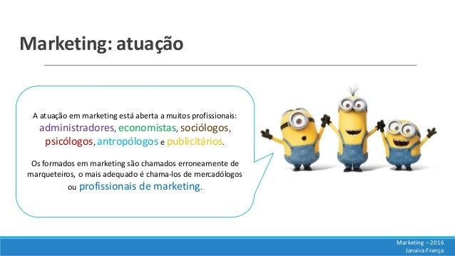 Marketing: atuação A atuação em marketing está aberta a muitos profissionais: administradores, economistas, sociólogos, ps...