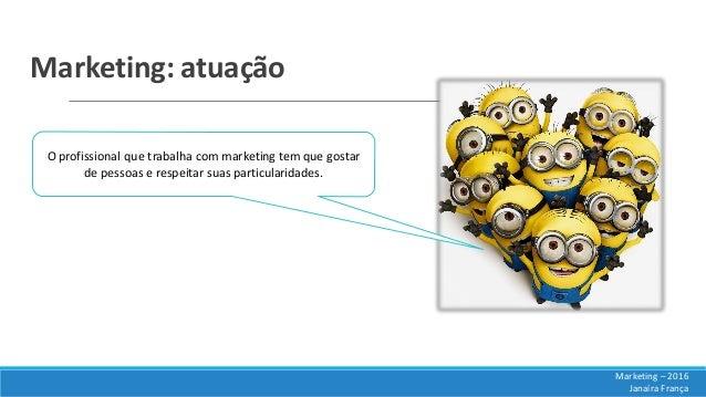 Marketing: atuação O profissional que trabalha com marketing tem que gostar de pessoas e respeitar suas particularidades. ...