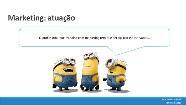 Marketing: atuação O profissional que trabalha com marketing tem que ser curioso e observador... Marketing – 2016 Janaíra ...