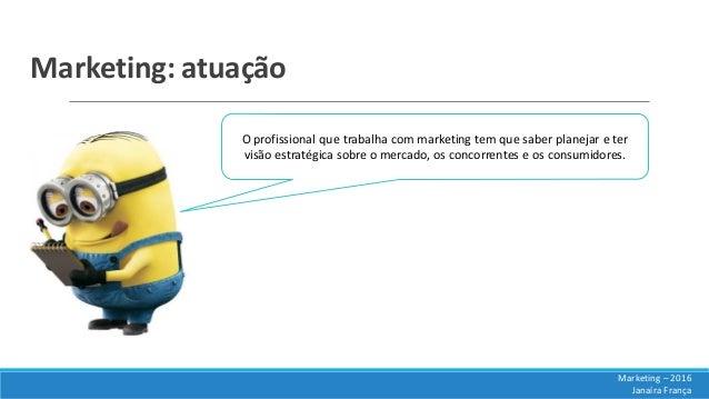 Marketing: atuação O profissional que trabalha com marketing tem que saber planejar e ter visão estratégica sobre o mercad...