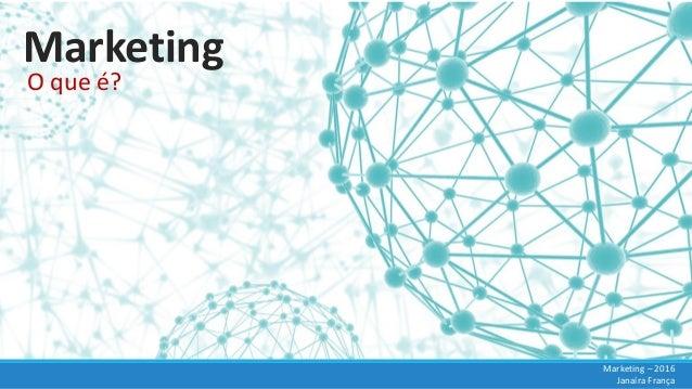 Marketing O que é? Marketing – 2016 Janaíra França