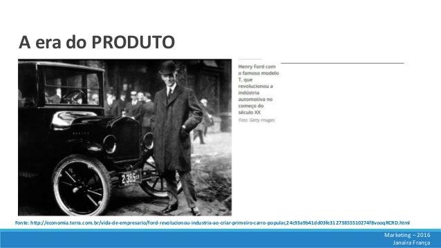 A era do PRODUTO Marketing – 2016 Janaíra França Fonte: http://economia.terra.com.br/vida-de-empresario/ford-revolucionou-...