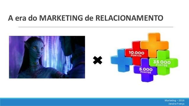 A era do MARKETING de RELACIONAMENTO Marketing – 2016 Janaíra França