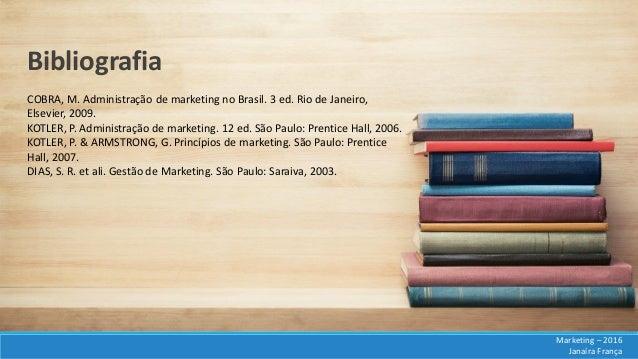 COBRA, M. Administração de marketing no Brasil. 3 ed. Rio de Janeiro, Elsevier, 2009. KOTLER, P. Administração de marketin...