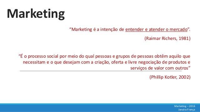 """Marketing """"Marketing é a intenção de entender e atender o mercado"""". (Raimar Richers, 1981) """"É o processo social por meio d..."""