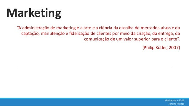 """Marketing """"A administração de marketing é a arte e a ciência da escolha de mercados-alvos e da captação, manutenção e fide..."""