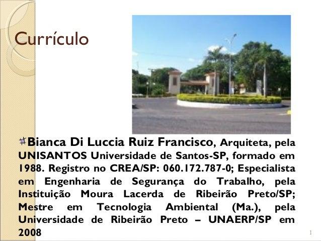 Currículo  Bianca Di Luccia Ruiz Francisco, Arquiteta, pela UNISANTOS Universidade de Santos-SP, formado em 1988. Registro...