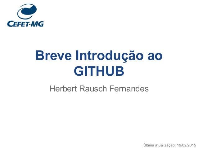Breve Introdução ao GITHUB Herbert Rausch Fernandes Última atualização: 19/02/2015
