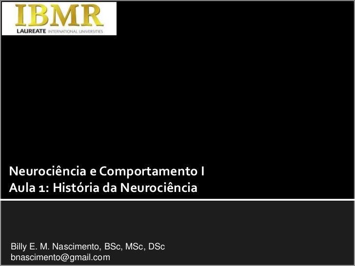 Neurociência e Comportamento I<br />Aula 1: História da Neurociência<br />Billy E. M. Nascimento, BSc, MSc, DSc<br />bnasc...