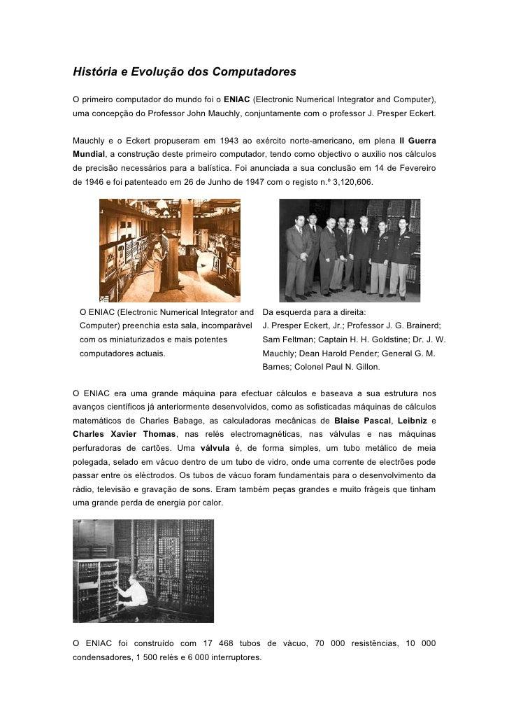 História e Evolução dos Computadores  O primeiro computador do mundo foi o ENIAC (Electronic Numerical Integrator and Comp...