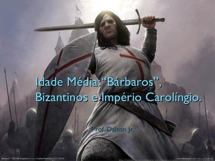"Idade Média: ""Bárbaros"",Bizantinos e Império Carolíngio.          Prof. Dalton Jr,"