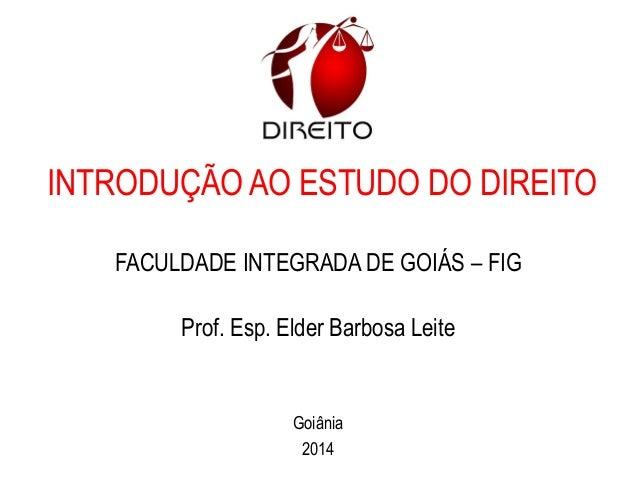 INTRODUÇÃO AO ESTUDO DO DIREITO FACULDADE INTEGRADA DE GOIÁS – FIG Prof. Esp. Elder Barbosa Leite Goiânia 2014