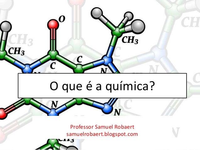 O que é a química?Professor Samuel Robaertsamuelrobaert.blogspot.com