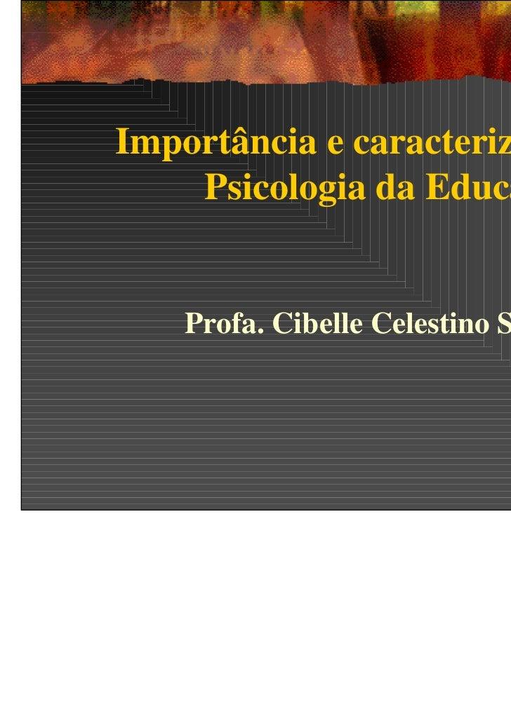Importância e caracterização da    Psicologia da Educação    Profa. Cibelle Celestino Silva