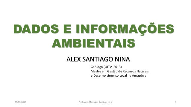 26/07/2016 Professor: Msc. Alex Santiago Nina 1 ALEX SANTIAGO NINA Geólogo (UFPA-2013) Mestre em Gestão de Recursos Natura...