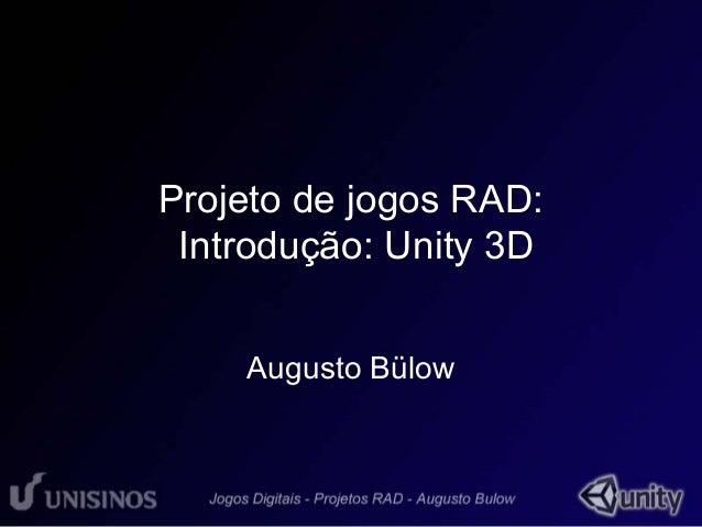 Projeto de jogos RAD:  Introdução: Unity 3D  Augusto Bülow