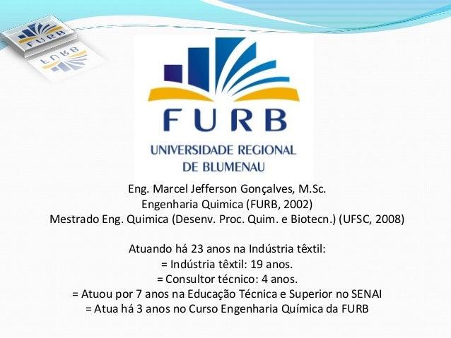 Eng. Marcel Jefferson Gonçalves, M.Sc.                Engenharia Quimica (FURB, 2002)Mestrado Eng. Quimica (Desenv. Proc. ...