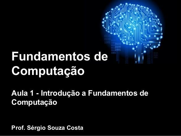 Fundamentos de Computação Aula 1 - Introdução a Fundamentos de Computação Prof. Sérgio Souza Costa