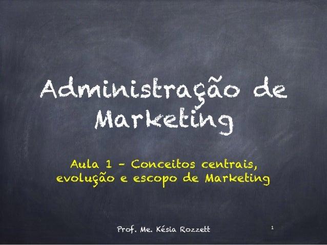 Administração de Marketing Aula 1 – Conceitos centrais, evolução e escopo de Marketing Prof. Me. Késia Rozzett 1