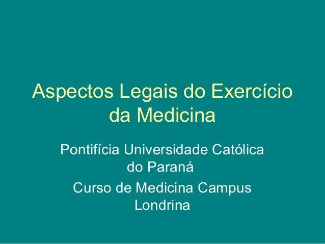 Aspectos Legais do Exercício da Medicina Pontifícia Universidade Católica do Paraná Curso de Medicina Campus Londrina