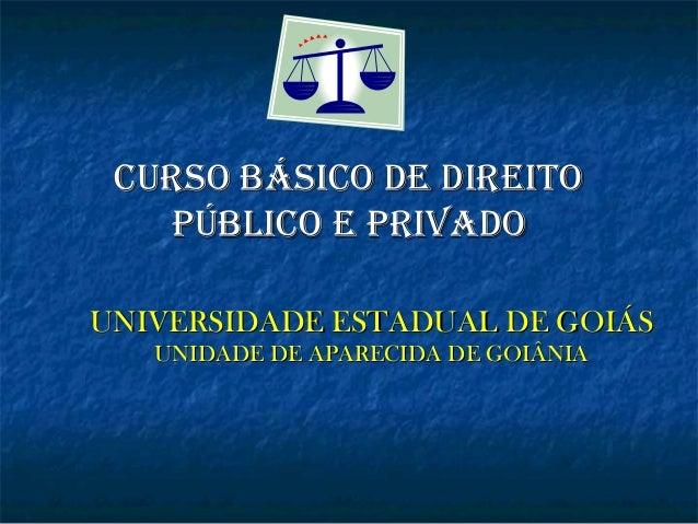 CURSO BÁSICO DE DIREITO púBlICO E pRIvaDO UNIVERSIDADE ESTADUAL DE GOIÁS UNIDADE DE APARECIDA DE GOIÂNIA