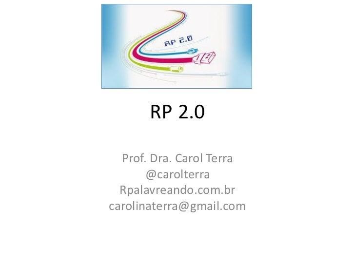 RP 2.0  Prof. Dra. Carol Terra       @carolterra  Rpalavreando.com.brcarolinaterra@gmail.com