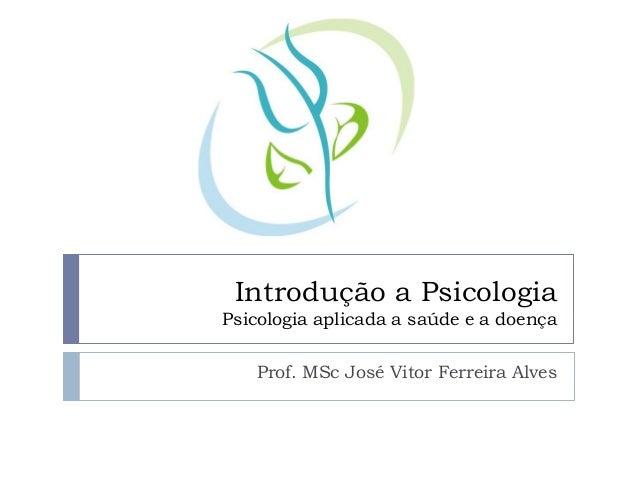 Introdução a Psicologia Psicologia aplicada a saúde e a doença Prof. MSc José Vitor Ferreira Alves