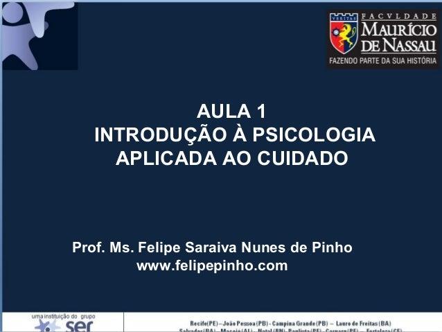 AULA 1 INTRODUÇÃO À PSICOLOGIA APLICADA AO CUIDADO Prof. Ms. Felipe Saraiva Nunes de Pinho www.felipepinho.com