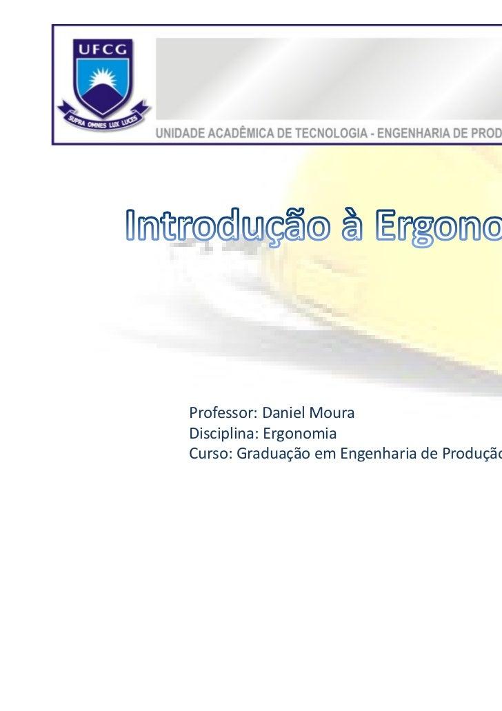Professor: Daniel MouraDisciplina: ErgonomiaCurso: Graduação em Engenharia de Produção   1