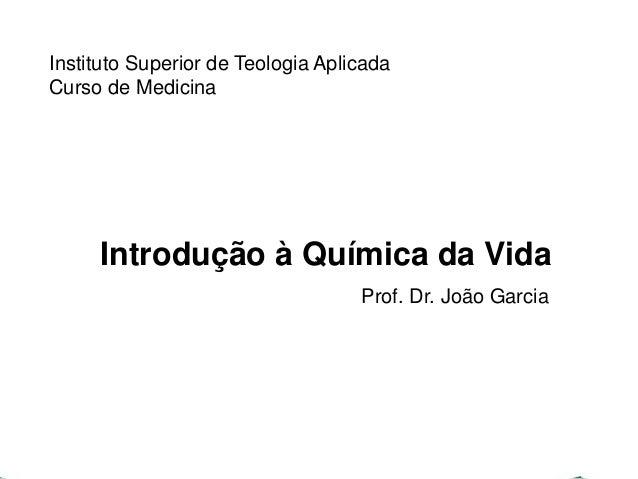 Instituto Superior de Teologia Aplicada  Curso de Medicina  Introdução à Química da Vida  Prof. Dr. João Garcia
