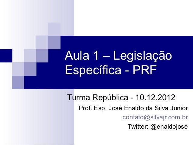 Aula 1 – LegislaçãoEspecífica - PRFTurma República - 10.12.2012  Prof. Esp. José Enaldo da Silva Junior                 co...