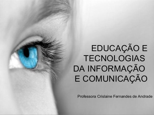 EDUCAÇÃO E TECNOLOGIAS DA INFORMAÇÃO E COMUNICAÇÃO Professora Crislaine Fernandes de Andrade