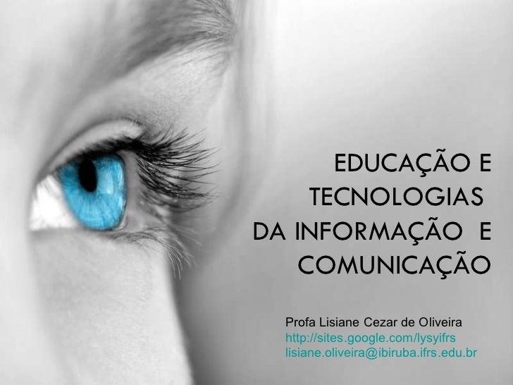 EDUCAÇÃO E TECNOLOGIAS  DA INFORMAÇÃO  E COMUNICAÇÃO Profa Lisiane Cezar de Oliveira http://sites.google.com/lysyifrs [ema...